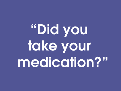 Did you take your medication?